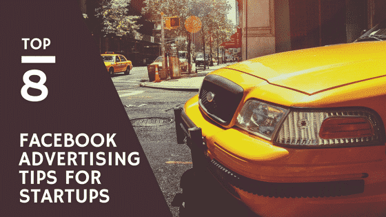 Facebook Advertising For Startups – 8 Powerful Tips To Nail Facebook Advertising